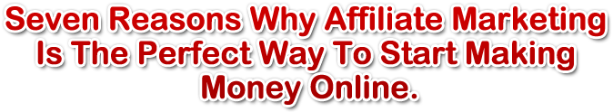Seven Reasons Why Affiliate Marketing Is The Perfect Way To Start Making Money Online